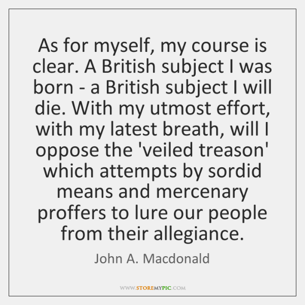 As for myself, my course is clear. A British subject I was ...