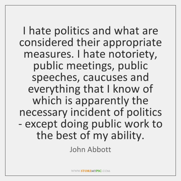 I hate politics and what are considered their appropriate measures. I hate ...