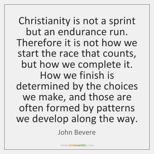 Christianity is not a sprint but an endurance run. Therefore it is ...