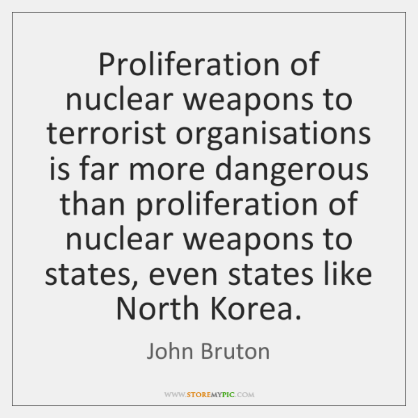 Proliferation of nuclear weapons to terrorist organisations is far more dangerous than ...