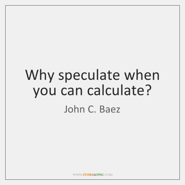 Why speculate when you can calculate?