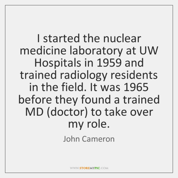 I started the nuclear medicine laboratory at UW Hospitals in 1959 and trained ...