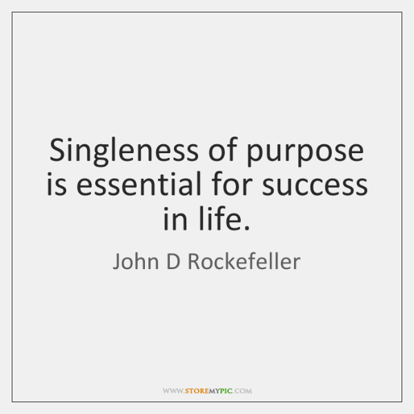 Singleness of purpose is essential for success in life.