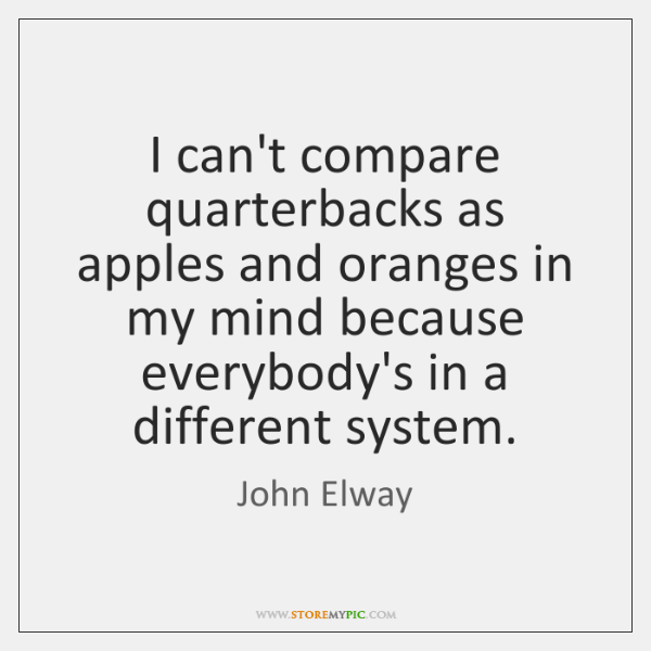I can't compare quarterbacks as apples and oranges in my mind because ...