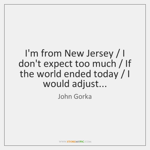 I'm from New Jersey / I don't expect too much / If the world ...