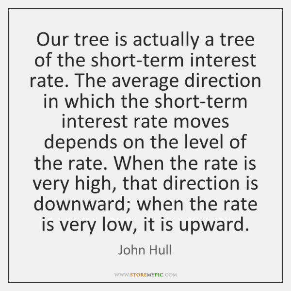 Our tree is actually a tree of the short-term interest rate. The ...