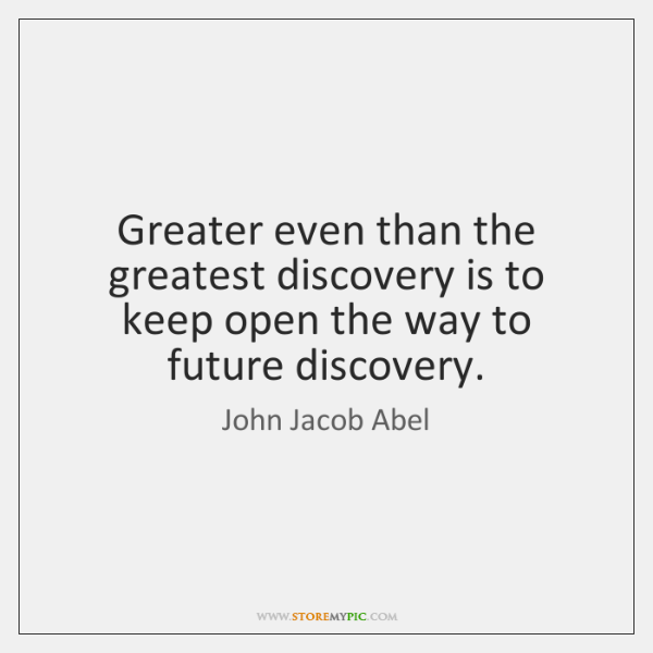 Greater even than the greatest discovery is to keep open the way ...