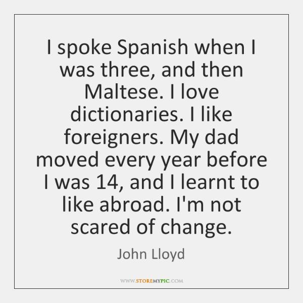 I spoke Spanish when I was three, and then Maltese. I love ...
