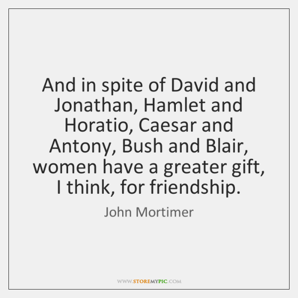 And in spite of David and Jonathan, Hamlet and Horatio, Caesar and ...