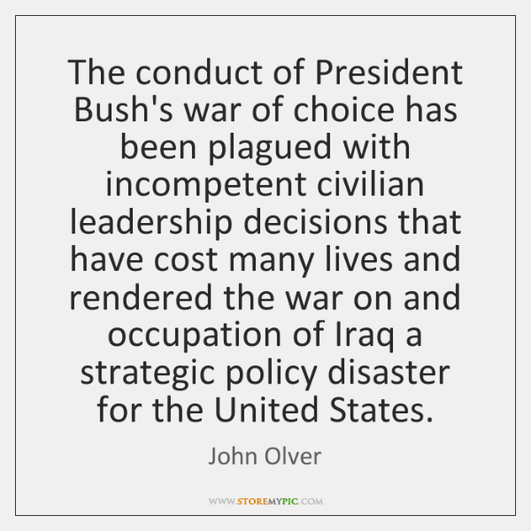 The conduct of President Bush's war of choice has been plagued with ...