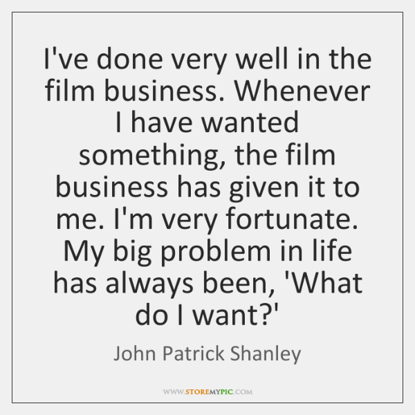 I've done very well in the film business. Whenever I have wanted ...