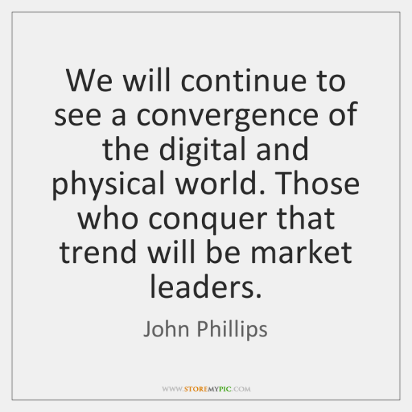 We will continue to see a convergence of the digital and physical ...
