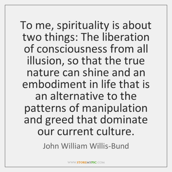 To me, spirituality is about two things: The liberation of consciousness from ...