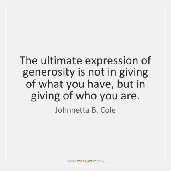 The ultimate expression of generosity is not in giving of what you ...