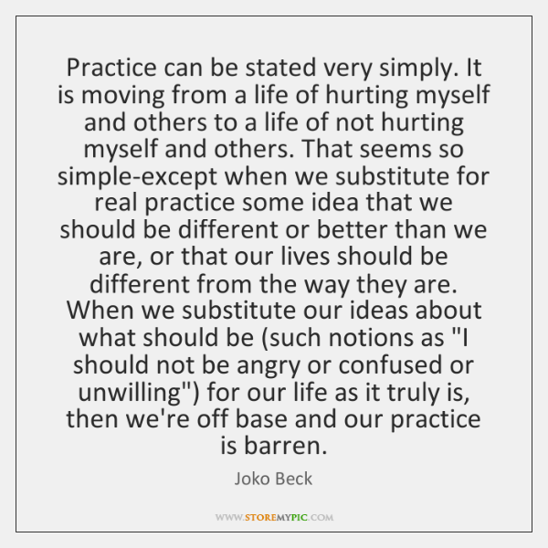 Practice can be stated very simply. It is moving from a life ...