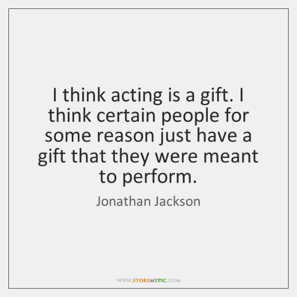I think acting is a gift. I think certain people for some ...