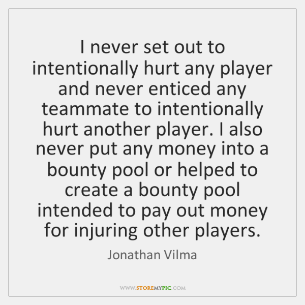I never set out to intentionally hurt any player and never enticed ...