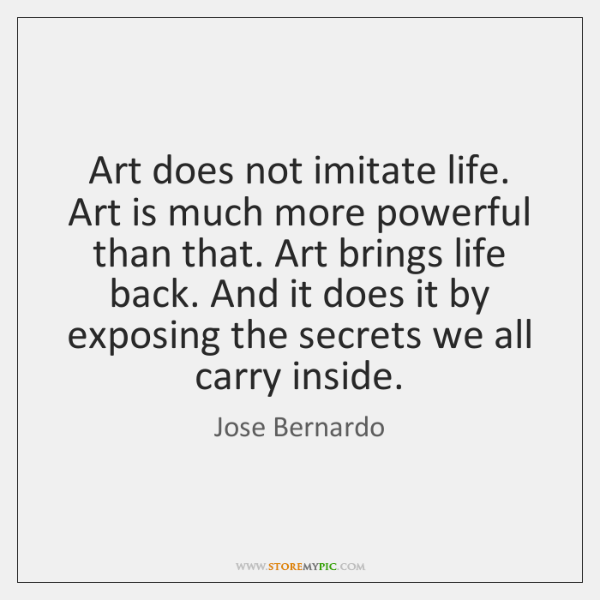 Art does not imitate life. Art is much more powerful than that. ...