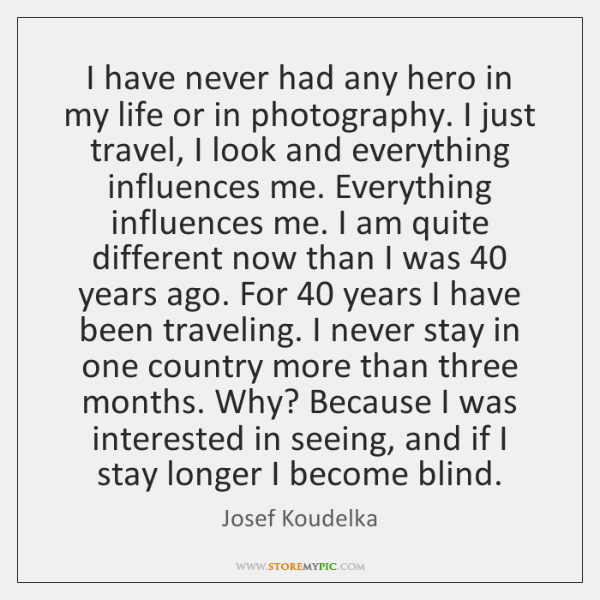 I have never had any hero in my life or in photography. ...