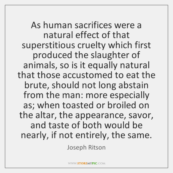As human sacrifices were a natural effect of that superstitious cruelty which ...
