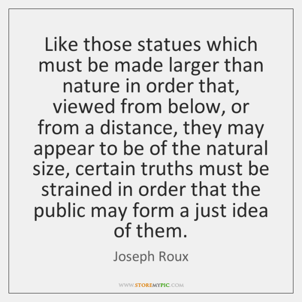 Like those statues which must be made larger than nature in order ...