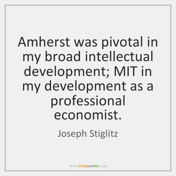 Amherst was pivotal in my broad intellectual development; MIT in my development ...