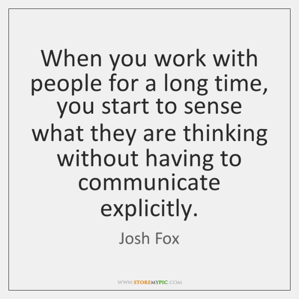 When you work with people for a long time, you start to ...