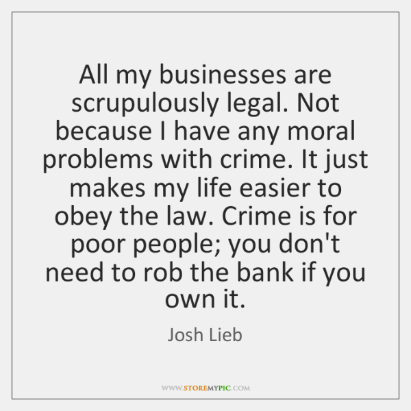 All my businesses are scrupulously legal. Not because I have any moral ...