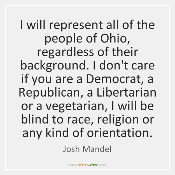 I will represent all of the people of Ohio, regardless of their ...