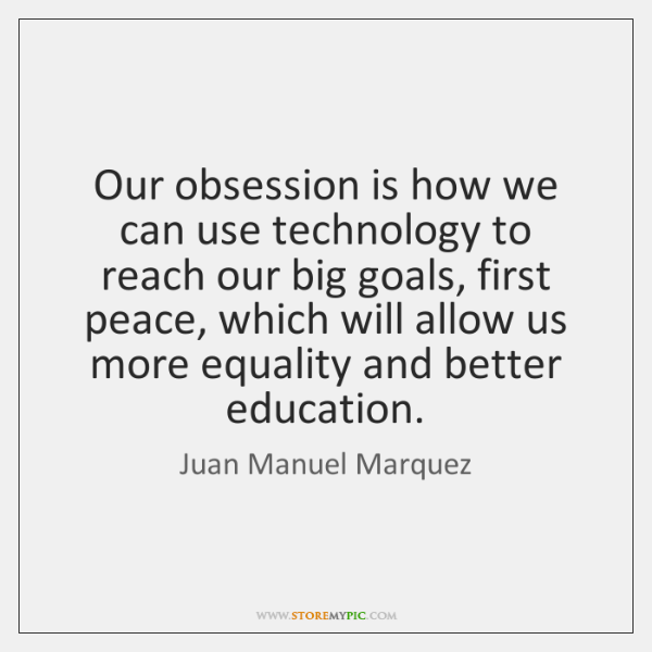 Our obsession is how we can use technology to reach our big ...