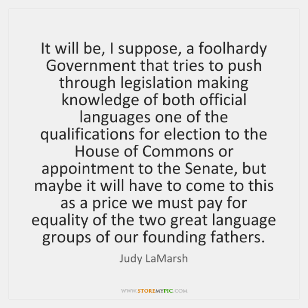 It will be, I suppose, a foolhardy Government that tries to push ...