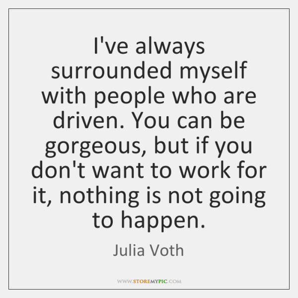 I've always surrounded myself with people who are driven. You can be ...
