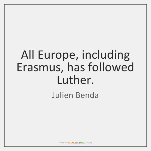 All Europe, including Erasmus, has followed Luther.