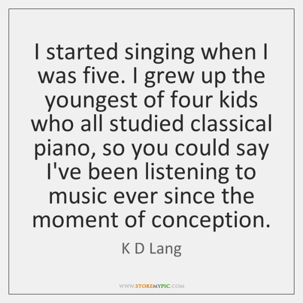 I started singing when I was five. I grew up the youngest ...