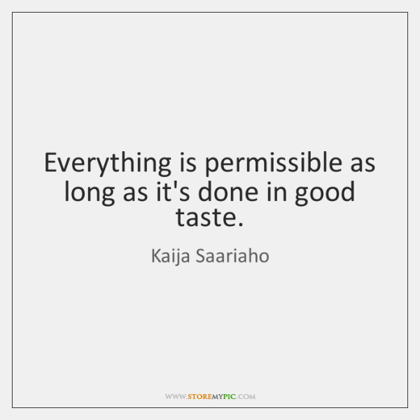 Everything is permissible as long as it's done in good taste.