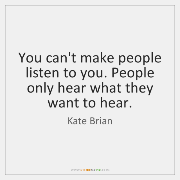 You can't make people listen to you. People only hear what they ...