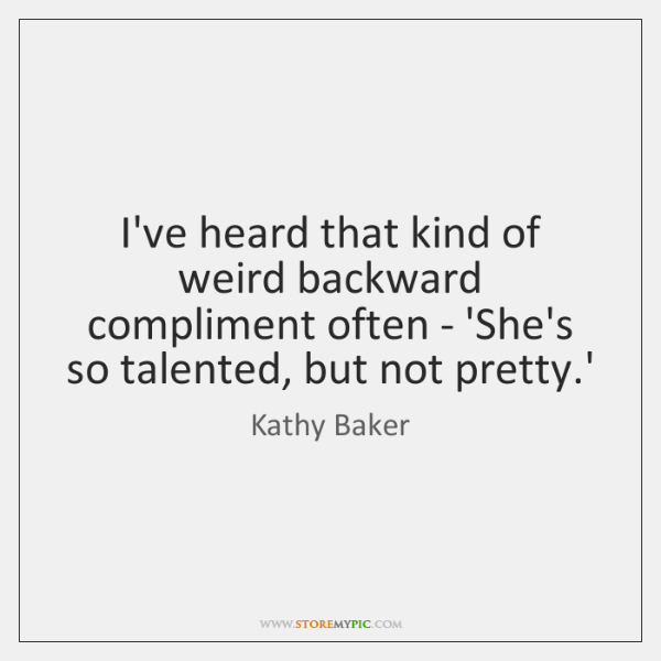I've heard that kind of weird backward compliment often - 'She's so ...