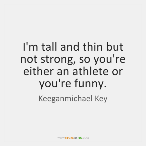 I'm tall and thin but not strong, so you're either an athlete ...