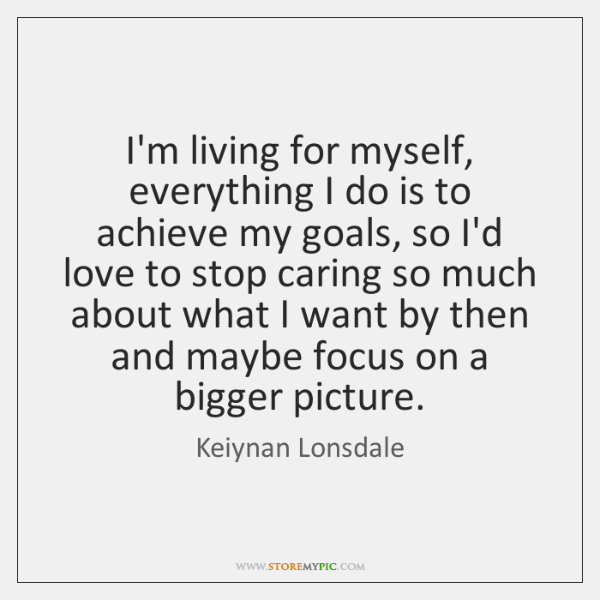 I'm living for myself, everything I do is to achieve my goals, ...