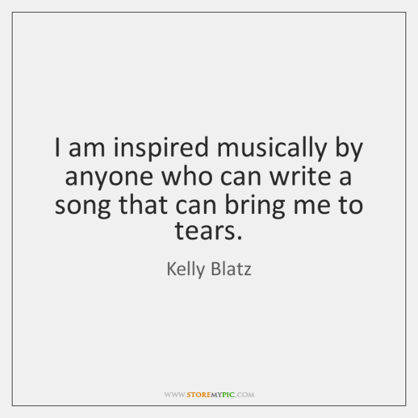 I am inspired musically by anyone who can write a song that ...