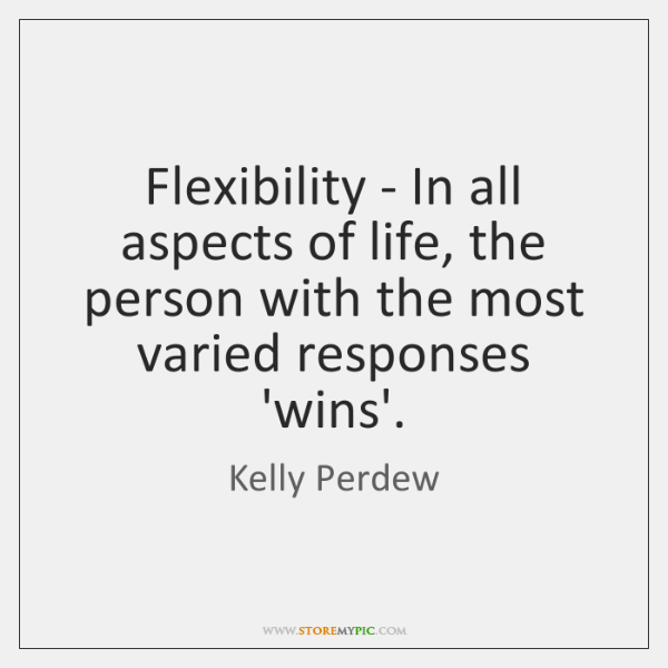 Flexibility - In all aspects of life, the person with the most ...