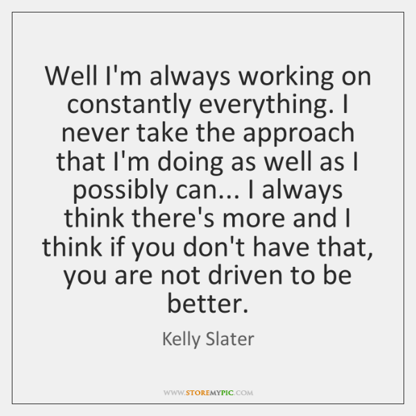 Well I'm always working on constantly everything. I never take the approach ...