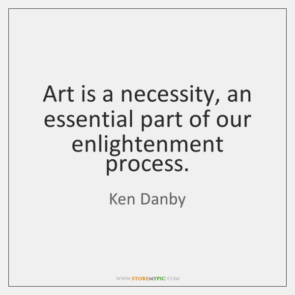 Art is a necessity, an essential part of our enlightenment process.