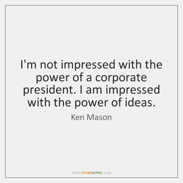 I'm not impressed with the power of a corporate president. I am ...
