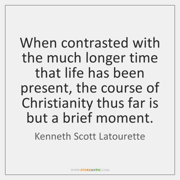 When contrasted with the much longer time that life has been present, ...