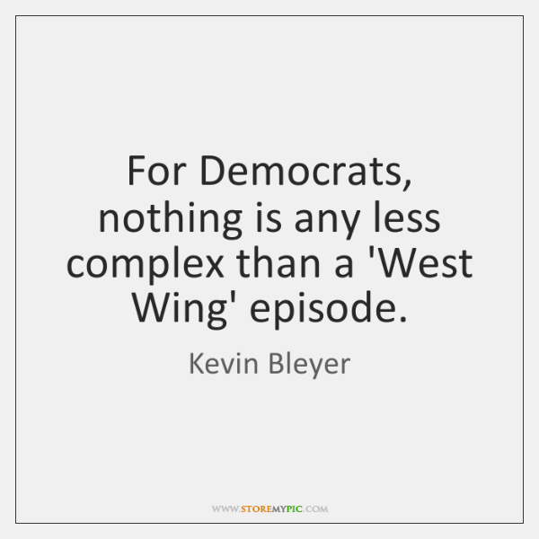 For Democrats, nothing is any less complex than a 'West Wing' episode.