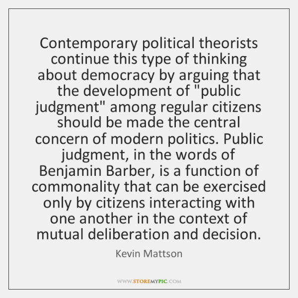 Contemporary political theorists continue this type of thinking about democracy by arguing ...