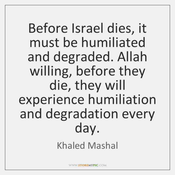 Before Israel dies, it must be humiliated and degraded. Allah willing, before ...