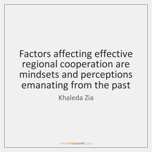 Factors affecting effective regional cooperation are mindsets and perceptions emanating from the ...