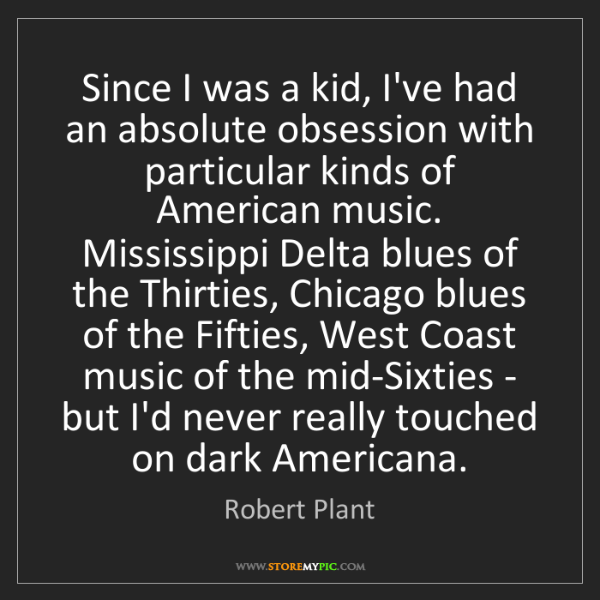 Robert Plant: Since I was a kid, I've had an absolute obsession with...